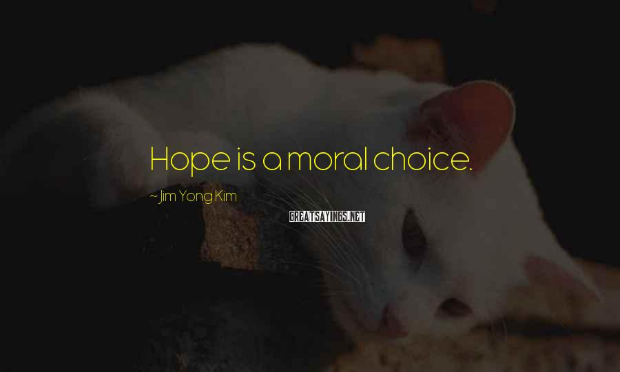 Jim Yong Kim Sayings: Hope is a moral choice.