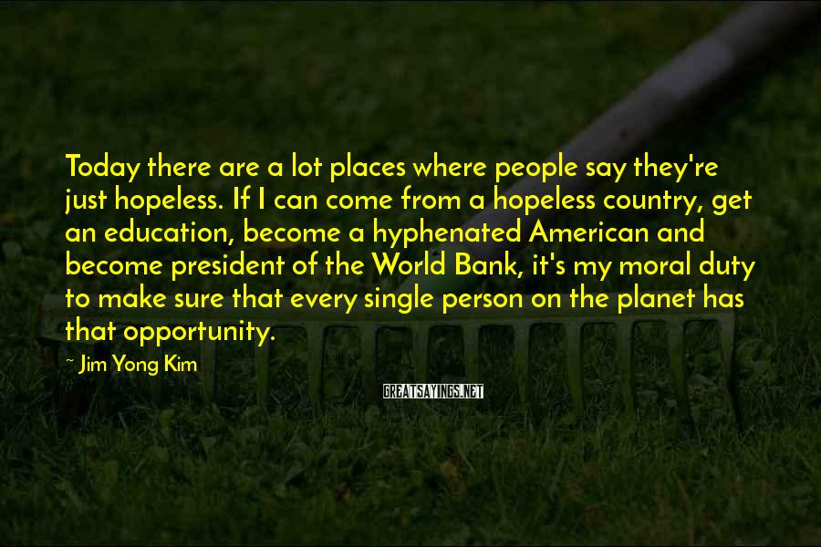Jim Yong Kim Sayings: Today there are a lot places where people say they're just hopeless. If I can
