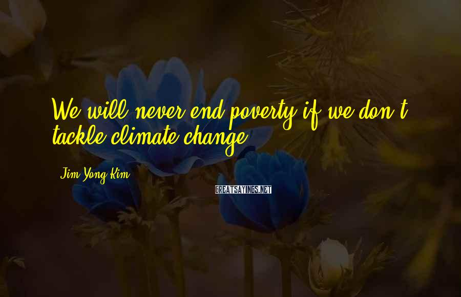 Jim Yong Kim Sayings: We will never end poverty if we don't tackle climate change.