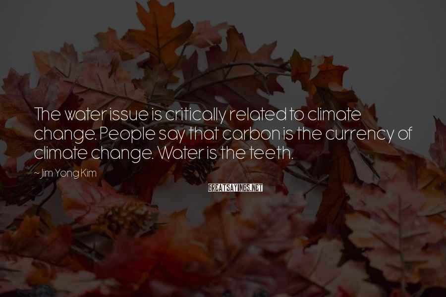 Jim Yong Kim Sayings: The water issue is critically related to climate change. People say that carbon is the