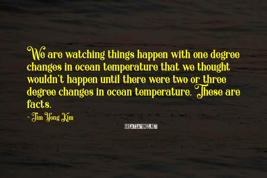 Jim Yong Kim Sayings: We are watching things happen with one degree changes in ocean temperature that we thought