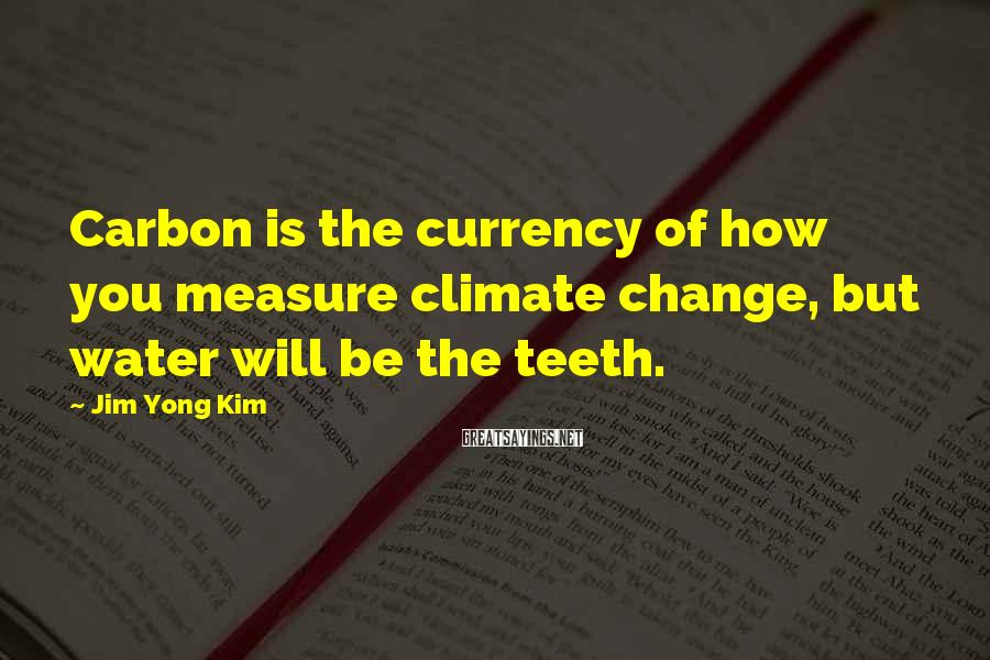 Jim Yong Kim Sayings: Carbon is the currency of how you measure climate change, but water will be the