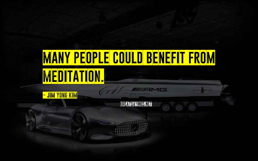 Jim Yong Kim Sayings: Many people could benefit from meditation.