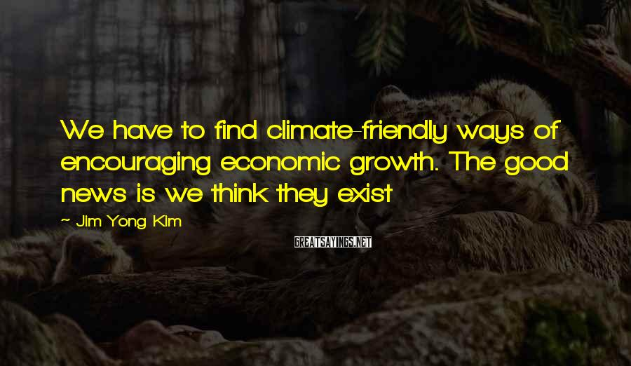 Jim Yong Kim Sayings: We have to find climate-friendly ways of encouraging economic growth. The good news is we