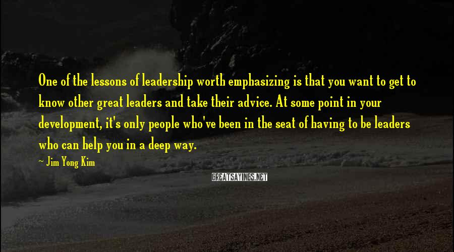 Jim Yong Kim Sayings: One of the lessons of leadership worth emphasizing is that you want to get to