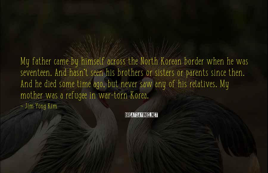 Jim Yong Kim Sayings: My father came by himself across the North Korean border when he was seventeen. And