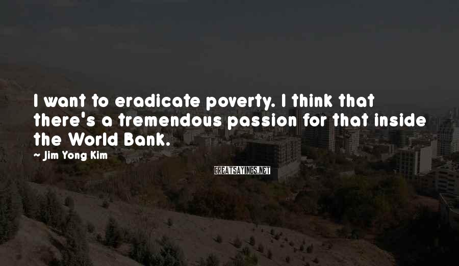 Jim Yong Kim Sayings: I want to eradicate poverty. I think that there's a tremendous passion for that inside