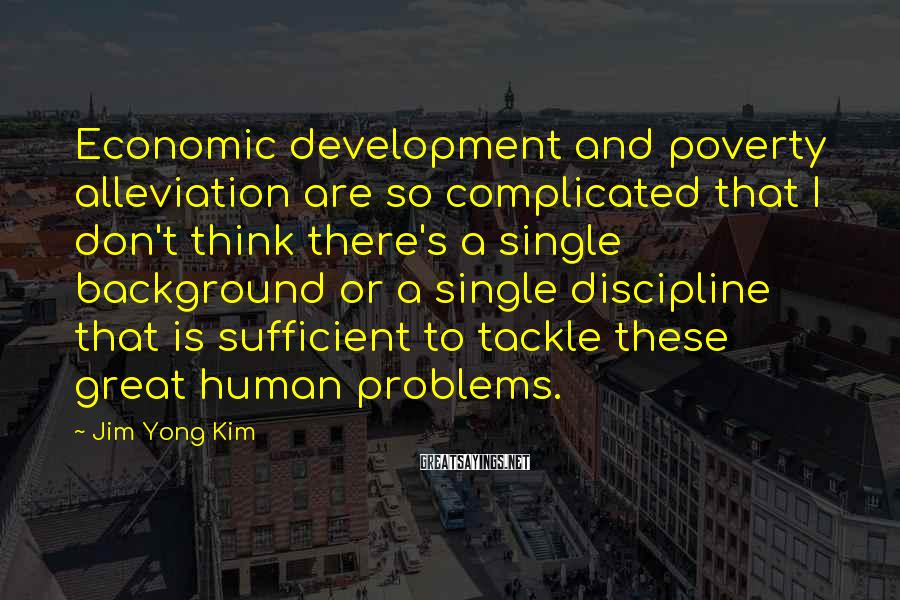 Jim Yong Kim Sayings: Economic development and poverty alleviation are so complicated that I don't think there's a single
