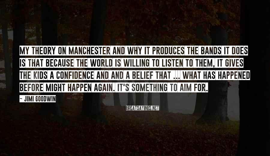 Jimi Goodwin Sayings: My theory on Manchester and why it produces the bands it does is that because