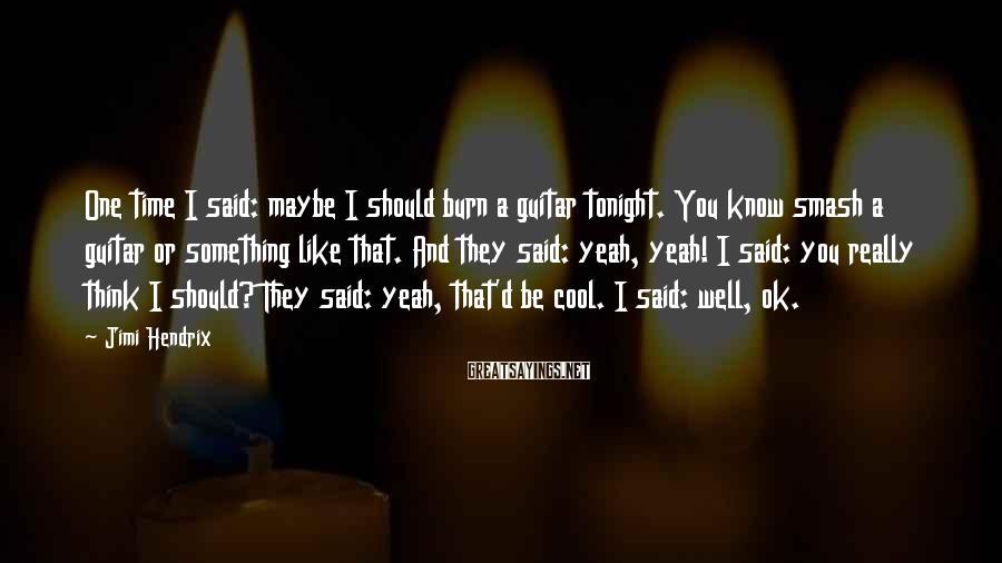 Jimi Hendrix Sayings: One time I said: maybe I should burn a guitar tonight. You know smash a