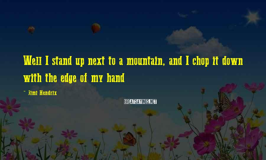 Jimi Hendrix Sayings: Well I stand up next to a mountain, and I chop it down with the