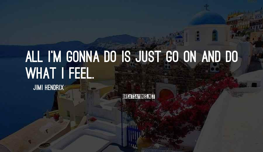 Jimi Hendrix Sayings: All I'm gonna do is just go on and do what I feel.