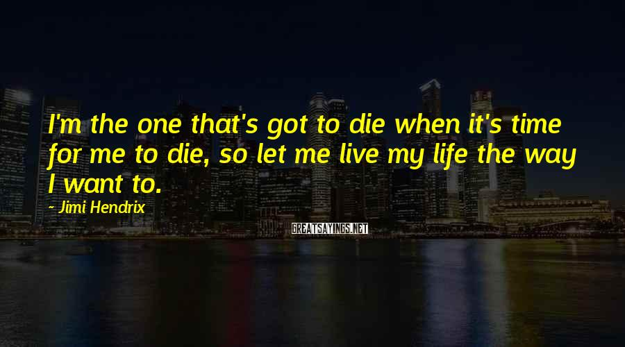 Jimi Hendrix Sayings: I'm the one that's got to die when it's time for me to die, so