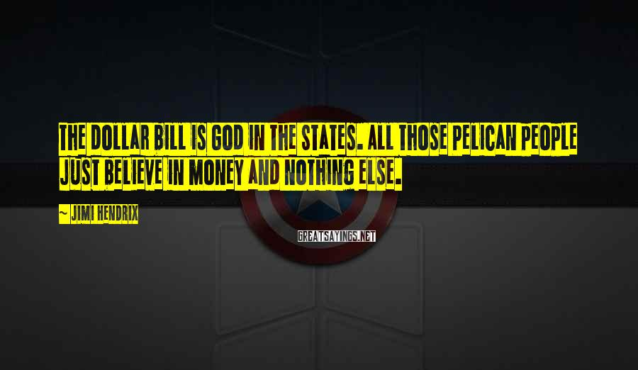 Jimi Hendrix Sayings: The dollar bill is God in the States. All those Pelican people just believe in