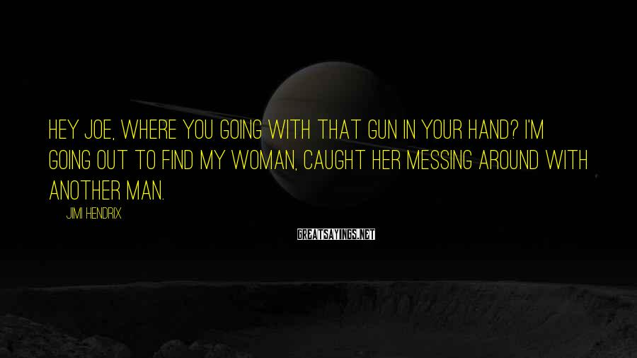 Jimi Hendrix Sayings: Hey Joe, where you going with that gun in your hand? I'm going out to
