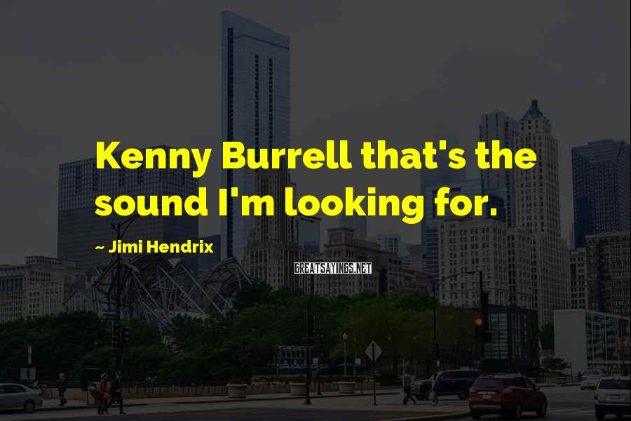 Jimi Hendrix Sayings: Kenny Burrell that's the sound I'm looking for.