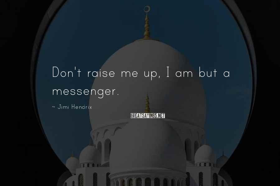 Jimi Hendrix Sayings: Don't raise me up, I am but a messenger.