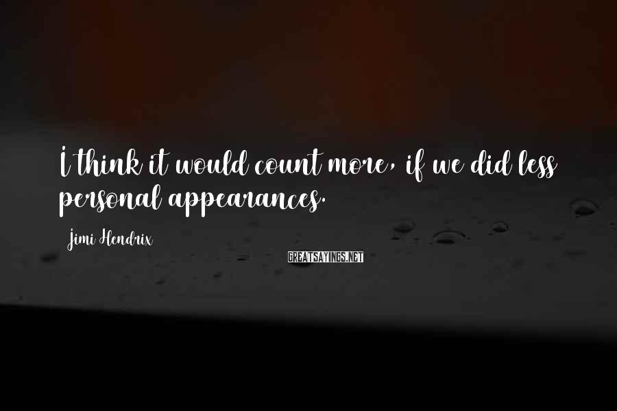 Jimi Hendrix Sayings: I think it would count more, if we did less personal appearances.