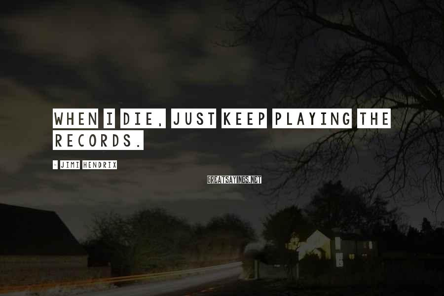 Jimi Hendrix Sayings: When I die, just keep playing the records.