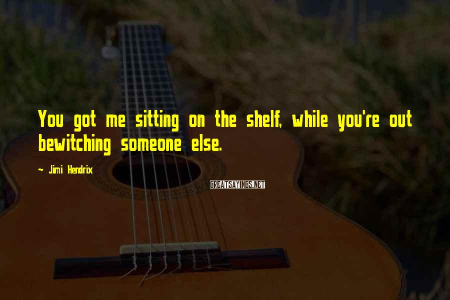 Jimi Hendrix Sayings: You got me sitting on the shelf, while you're out bewitching someone else.