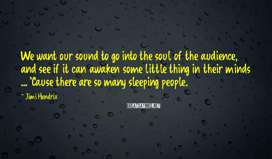 Jimi Hendrix Sayings: We want our sound to go into the soul of the audience, and see if