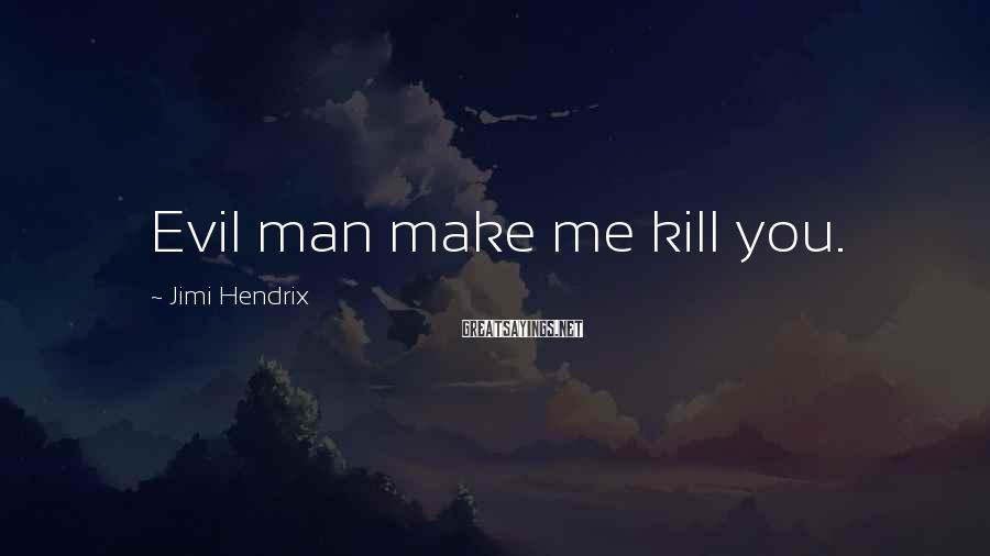 Jimi Hendrix Sayings: Evil man make me kill you.