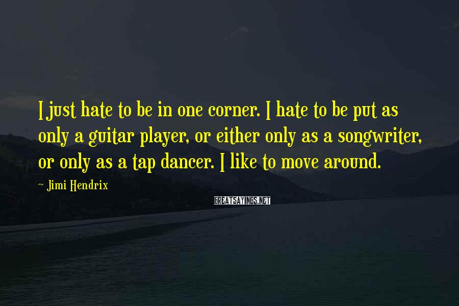Jimi Hendrix Sayings: I just hate to be in one corner. I hate to be put as only