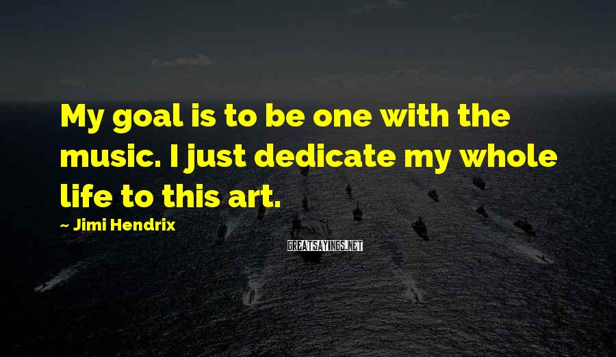 Jimi Hendrix Sayings: My goal is to be one with the music. I just dedicate my whole life