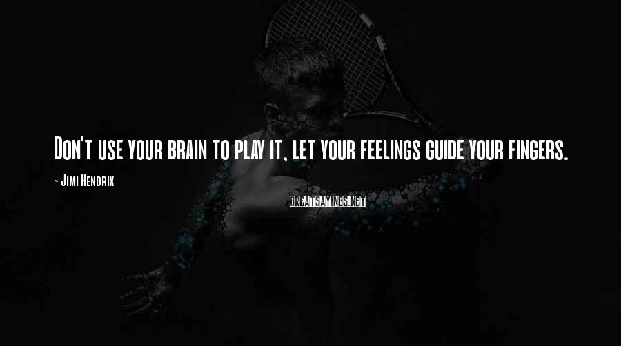 Jimi Hendrix Sayings: Don't use your brain to play it, let your feelings guide your fingers.