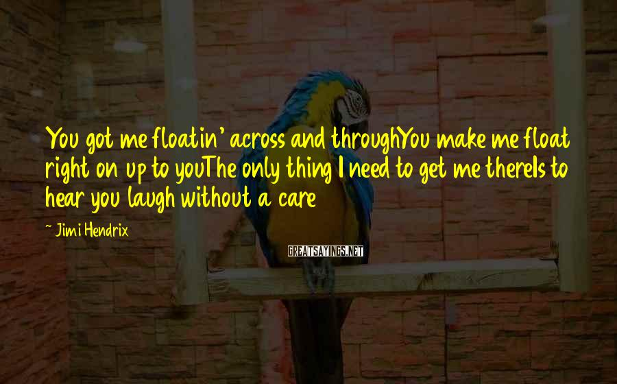 Jimi Hendrix Sayings: You got me floatin' across and throughYou make me float right on up to youThe