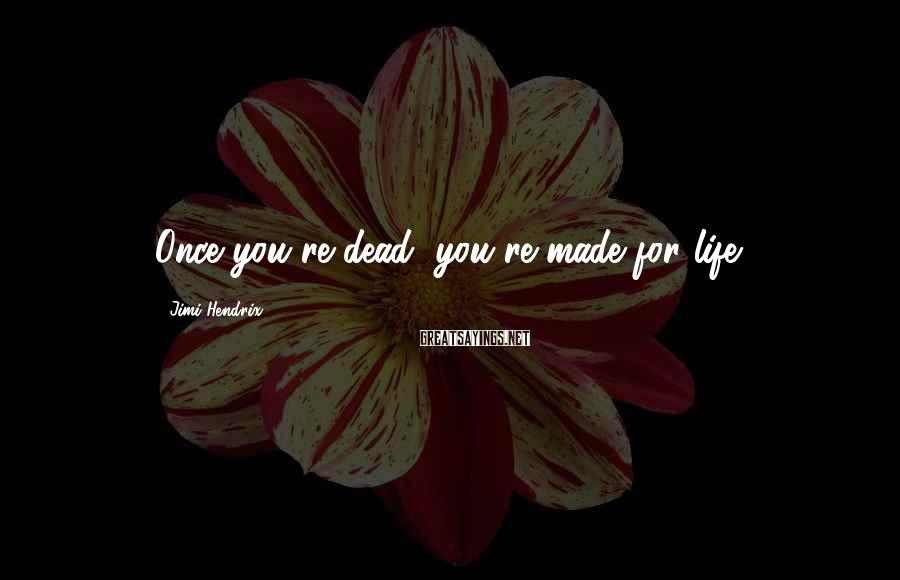 Jimi Hendrix Sayings: Once you're dead, you're made for life.