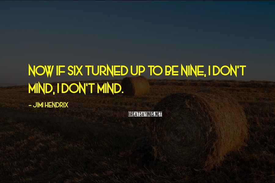 Jimi Hendrix Sayings: Now if six turned up to be nine, I don't mind, I don't mind.