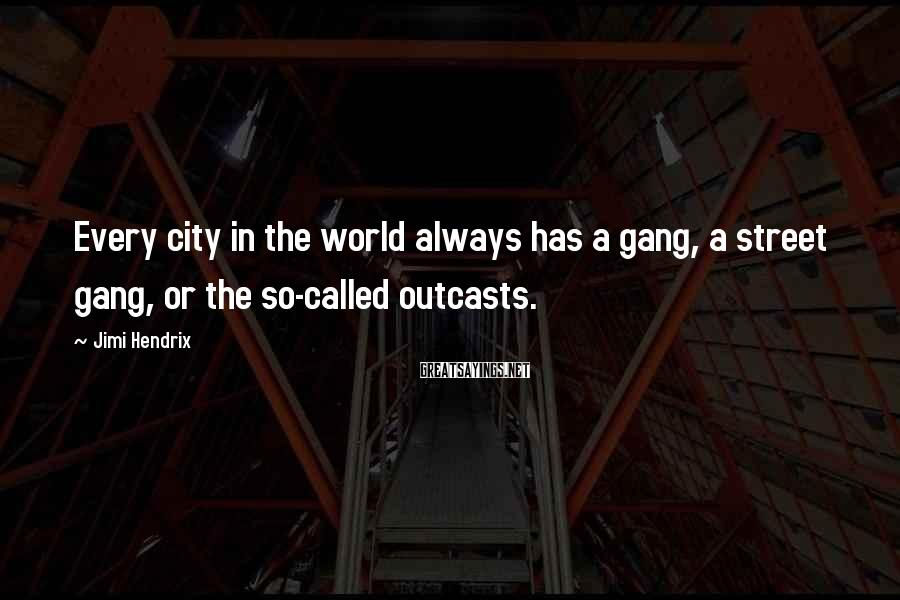 Jimi Hendrix Sayings: Every city in the world always has a gang, a street gang, or the so-called