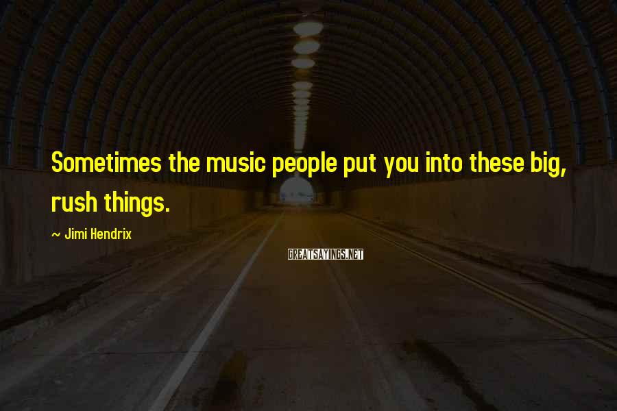 Jimi Hendrix Sayings: Sometimes the music people put you into these big, rush things.