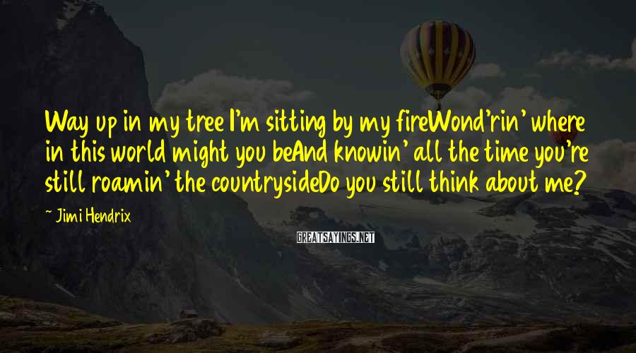 Jimi Hendrix Sayings: Way up in my tree I'm sitting by my fireWond'rin' where in this world might