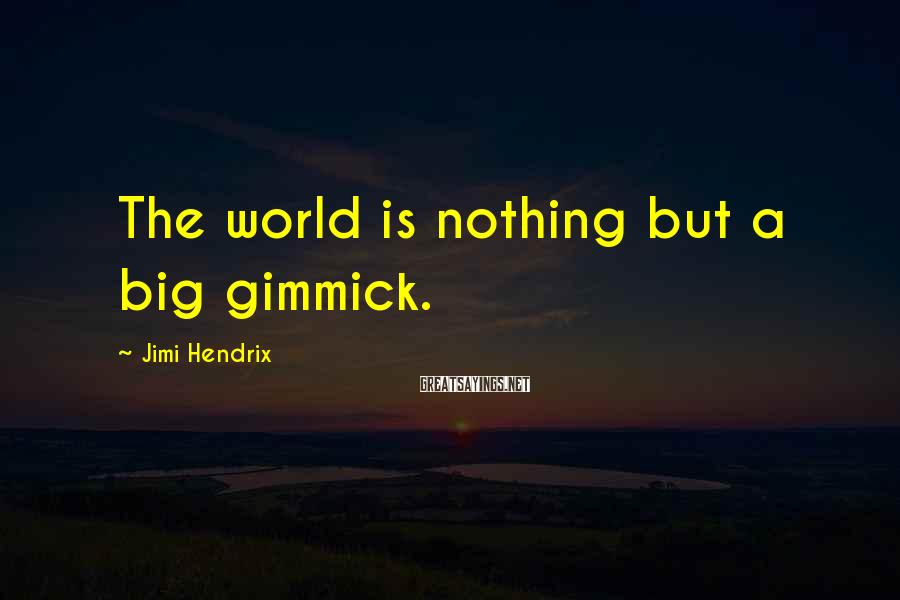 Jimi Hendrix Sayings: The world is nothing but a big gimmick.