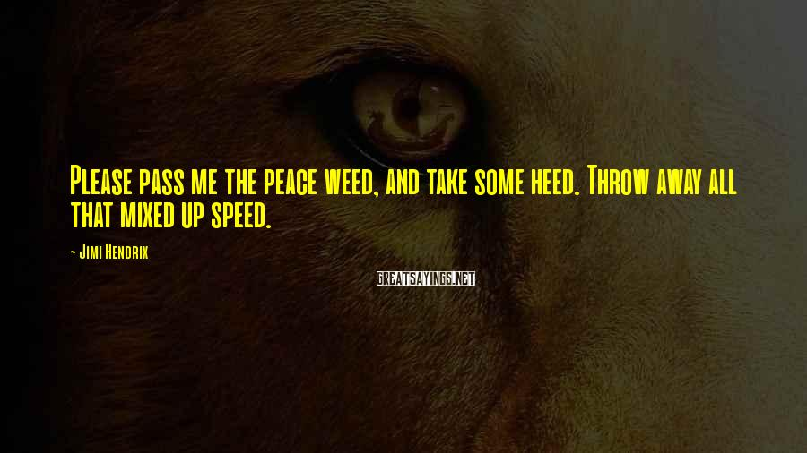 Jimi Hendrix Sayings: Please pass me the peace weed, and take some heed. Throw away all that mixed
