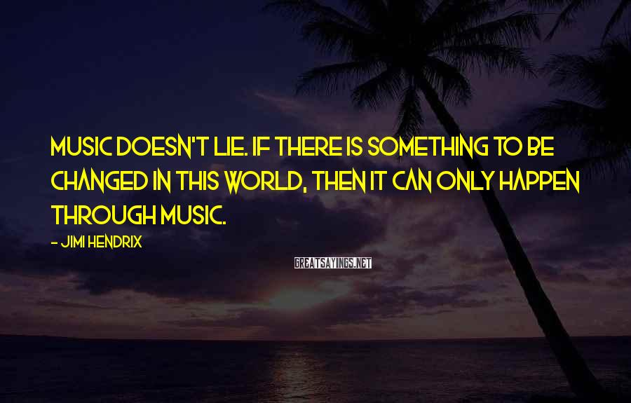Jimi Hendrix Sayings: Music doesn't lie. If there is something to be changed in this world, then it