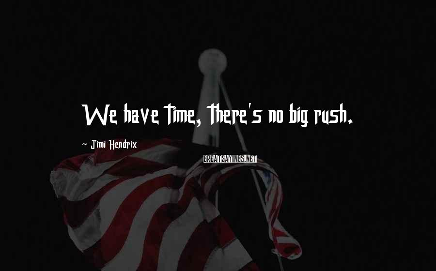 Jimi Hendrix Sayings: We have time, there's no big rush.