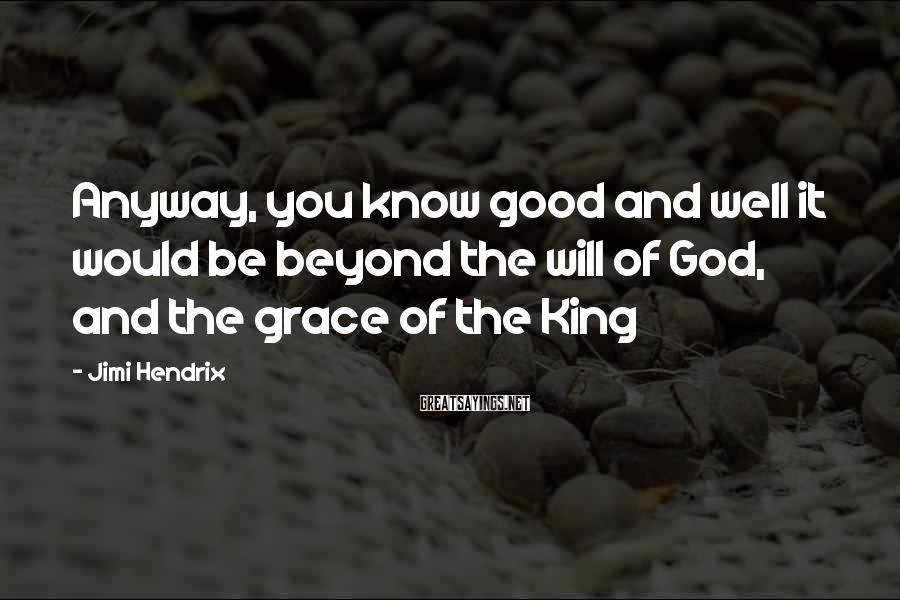 Jimi Hendrix Sayings: Anyway, you know good and well it would be beyond the will of God, and