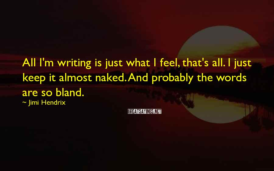 Jimi Hendrix Sayings: All I'm writing is just what I feel, that's all. I just keep it almost