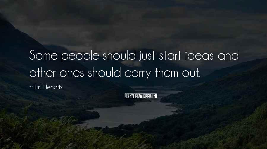 Jimi Hendrix Sayings: Some people should just start ideas and other ones should carry them out.