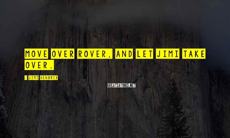 Jimi Hendrix Sayings: Move over Rover, and let Jimi take over.