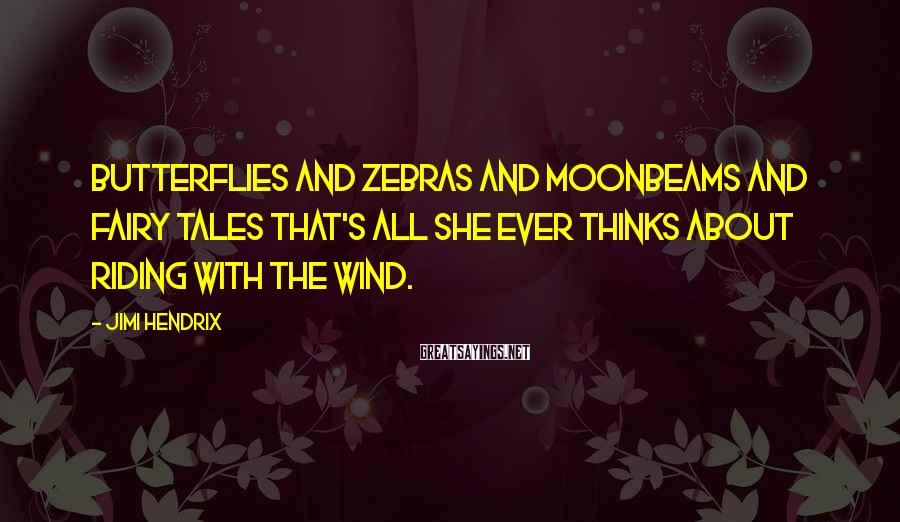 Jimi Hendrix Sayings: Butterflies and zebras And moonbeams and fairy tales That's all she ever thinks about Riding
