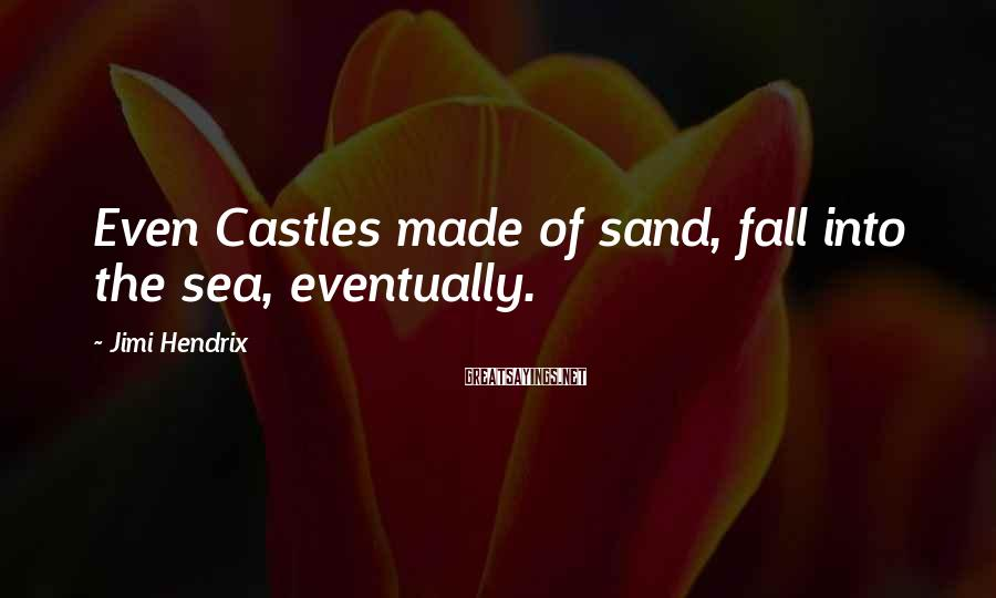 Jimi Hendrix Sayings: Even Castles made of sand, fall into the sea, eventually.