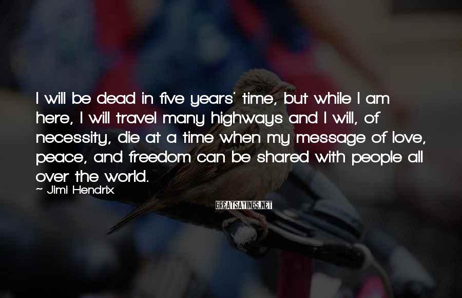Jimi Hendrix Sayings: I will be dead in five years' time, but while I am here, I will