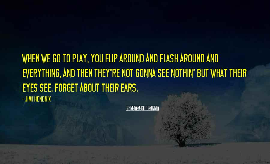 Jimi Hendrix Sayings: When we go to play, you flip around and flash around and everything, and then