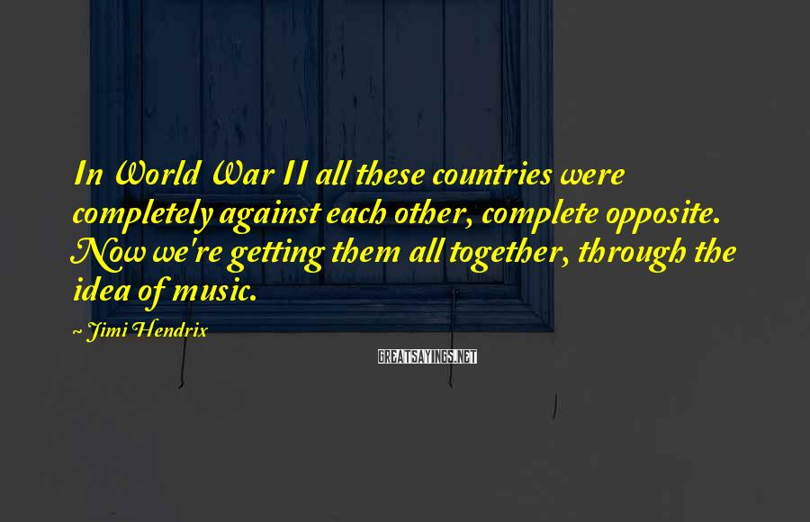 Jimi Hendrix Sayings: In World War II all these countries were completely against each other, complete opposite. Now