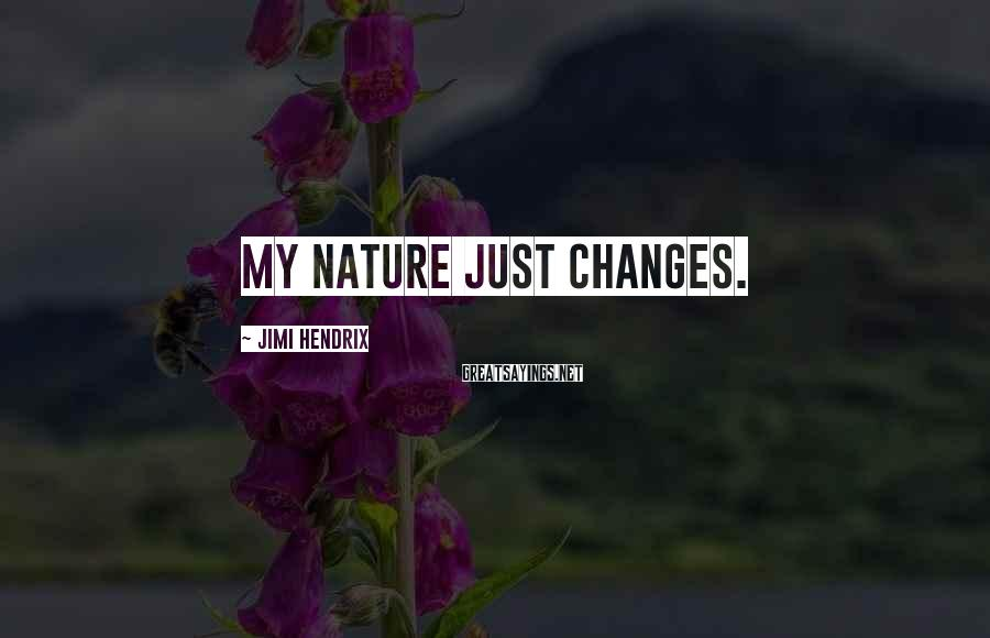 Jimi Hendrix Sayings: My nature just changes.