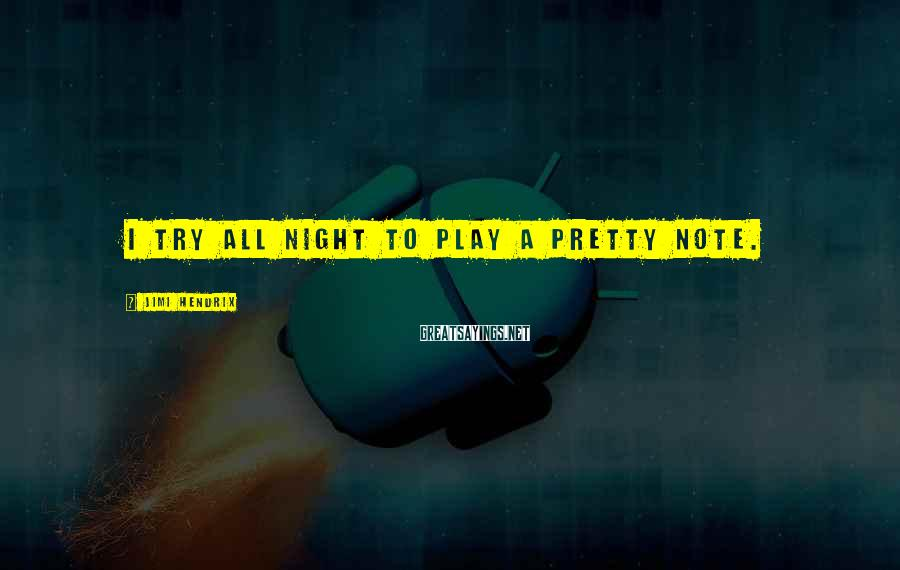 Jimi Hendrix Sayings: I try all night to play a pretty note.